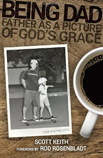 """""""Being Dad: Father as a Picture of God's Grace"""" by Scott Leonard Keith"""