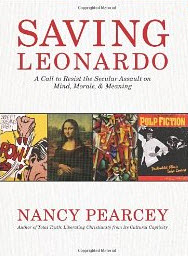 Book - Saving Leonardo: A Call to Resist Secular Assault on Mind, Morals, and Meaning, by Nancy Pearcey