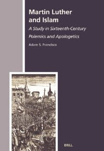 """""""Martin Luther and Islam: A Study in Sixteenth-Century Polemics and Apologetics (The History of Christian-Muslim Relations)"""" by Dr. Adam S. Francisco"""