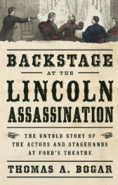 'Backstage at the Lincoln Assassination: The Untold Story of the Actors and Stagehands at Ford's Theatre' by Thomas A. Bogar