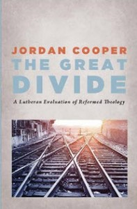"""The Great Divide: A Lutheran Evaluation of Reformed Theology"" by Jordan Cooper"