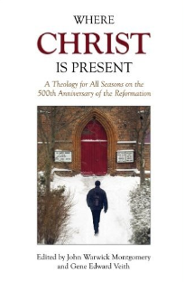 """Where Christ Is Present: A Theology for All Seasons on the 500th Anniversary of the Reformation"" by John Warwick Montgomery and Gene Edward Veith."
