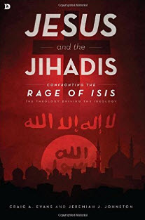 """Jesus and the Jihadis: Confronting the Rage of ISIS: The Theology Driving the Ideology"" by Craig Evans and Jeremiah Johnston"