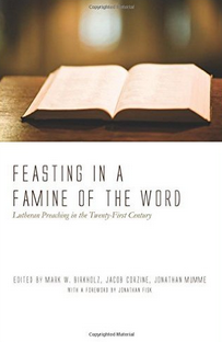 """Feasting in a Famine of the Word: Lutheran Preaching in the Twenty-First Century"" by Mark Birchholz and Jonathan Mumme"